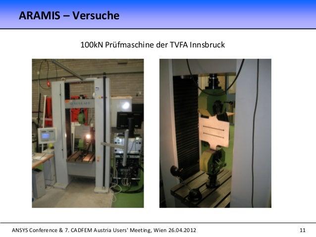 ANSYS Conference & 7. CADFEM Austria Users' Meeting, Wien 26.04.2012 11 100kN Prüfmaschine der TVFA Innsbruck ARAMIS – Ver...