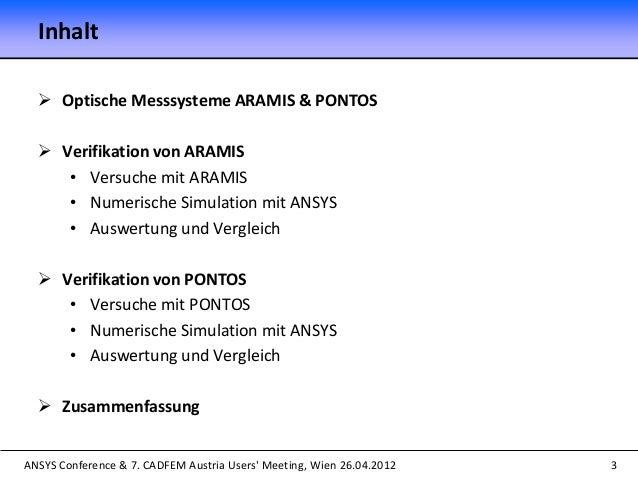 ANSYS Conference & 7. CADFEM Austria Users' Meeting, Wien 26.04.2012 Inhalt  Optische Messsysteme ARAMIS & PONTOS  Verif...