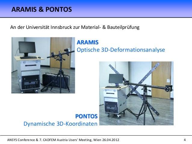 ANSYS Conference & 7. CADFEM Austria Users' Meeting, Wien 26.04.2012 ARAMIS & PONTOS 4 An der Universität Innsbruck zur Ma...