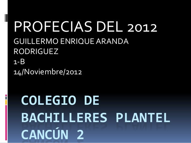 PROFECIAS DEL 2012GUILLERMO ENRIQUE ARANDARODRIGUEZ1-B14/Noviembre/2012 COLEGIO DE BACHILLERES PLANTEL CANCÚN 2
