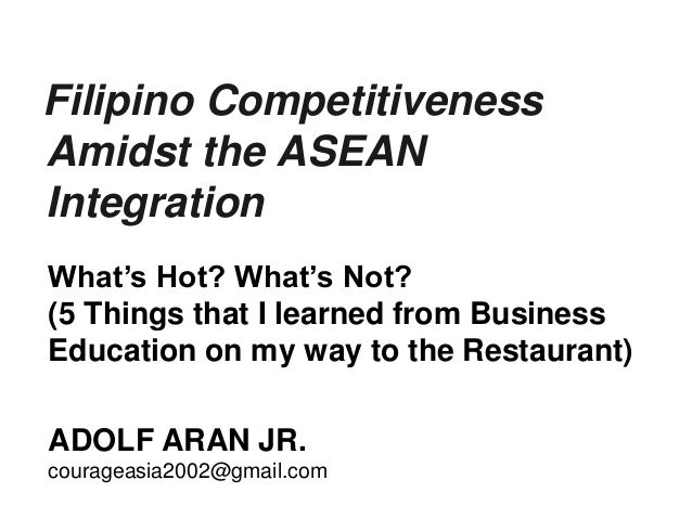 Filipino Competitiveness Amidst the ASEAN Integration ADOLF ARAN JR. courageasia2002@gmail.com What's Hot? What's Not? (5 ...