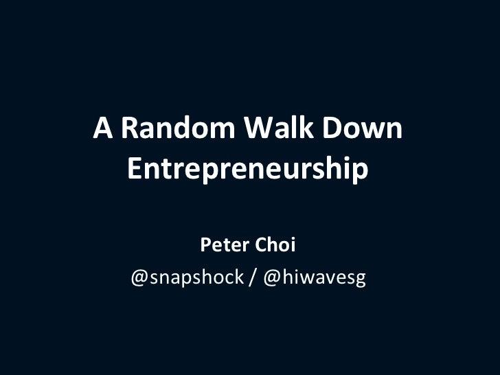 A Random Walk Down  Entrepreneurship        Peter Choi  @snapshock / @hiwavesg
