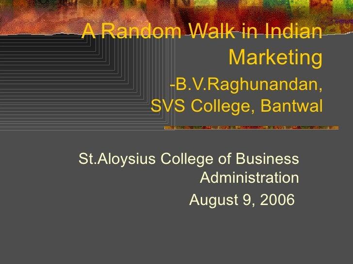 A Random Walk in Indian Marketing   -B.V.Raghunandan,   SVS College, Bantwal St.Aloysius College of Business Administratio...