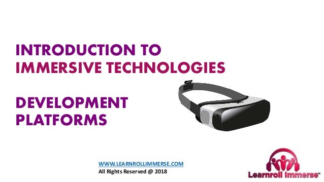 INTRODUCTION TO IMMERSIVE TECHNOLOGIES AR AND VR DEVELOPMENT PLATFORMS WWW.LEARNROLLIMMERSE.COM All Rights Reserved @ 2018