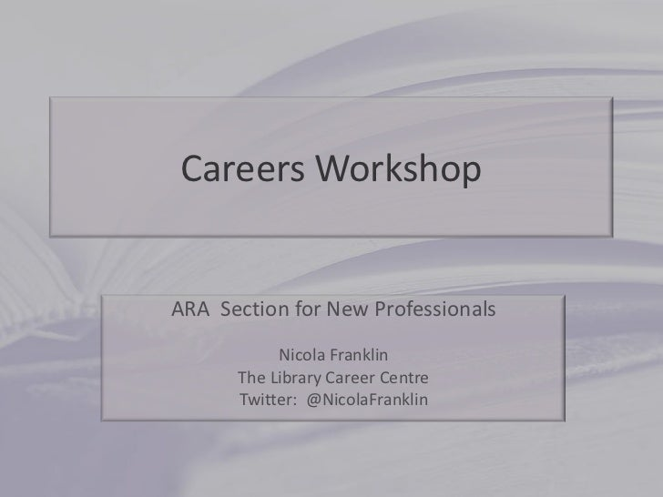 Careers Workshop<br />ARA  Section for New Professionals<br />Nicola Franklin<br />The Library Career Centre<br />Twitter:...