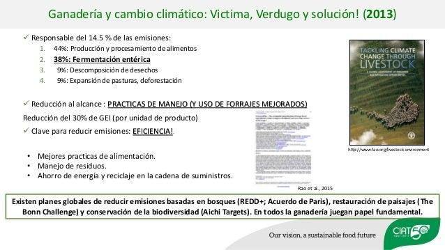 Ganadería y cambio climático: Victima, Verdugo y solución! (2013)  Responsable del 14.5 % de las emisiones: 1. 44%: Produ...