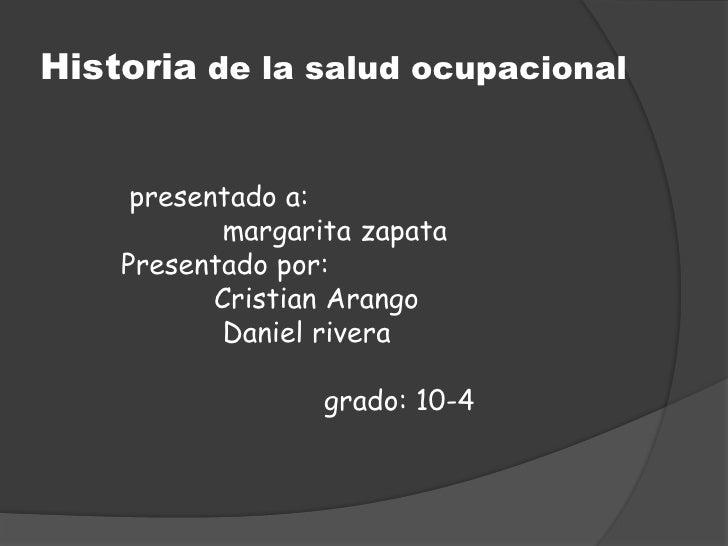 Historia de la salud ocupacional     presentado a:           margarita zapata    Presentado por:           Cristian Arango...