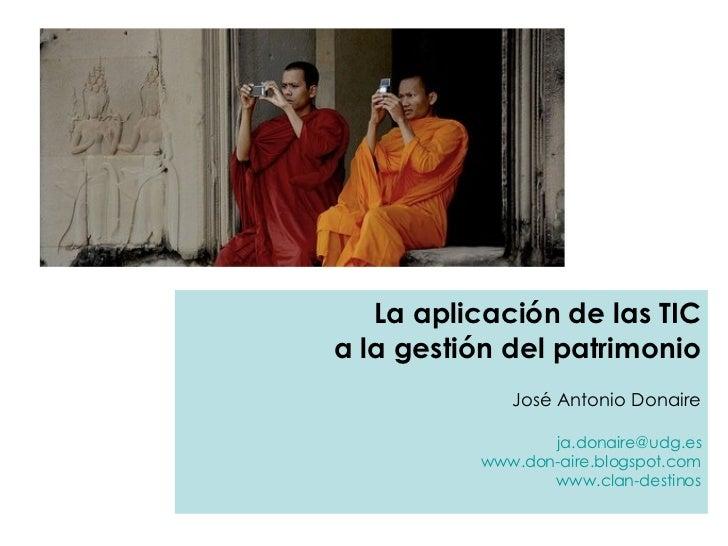 La aplicación de las TIC a la gestión del patrimonio José Antonio Donaire ja.donaire @ udg.es www.don-aire.blogspot.com ww...
