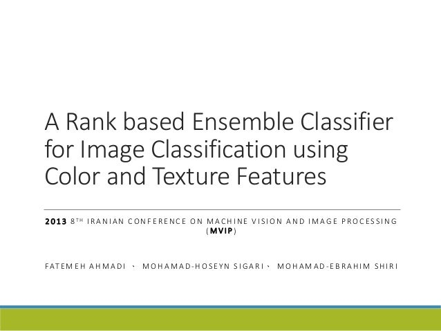 A Rank based Ensemble Classifier  for Image Classification using  Color and Texture Features  2013 8 TH I R ANIAN CONF E R...