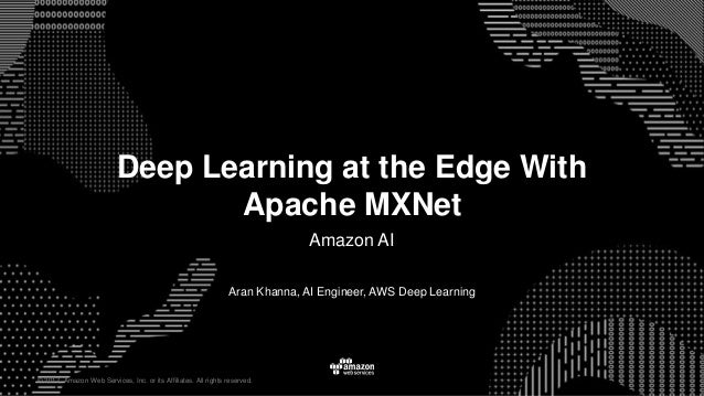 © 2017, Amazon Web Services, Inc. or its Affiliates. All rights reserved. Aran Khanna, AI Engineer, AWS Deep Learning Deep...