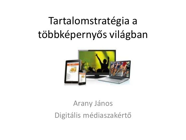 Tartalomstratégia a többképernyős világban Arany János Digitális médiaszakértő
