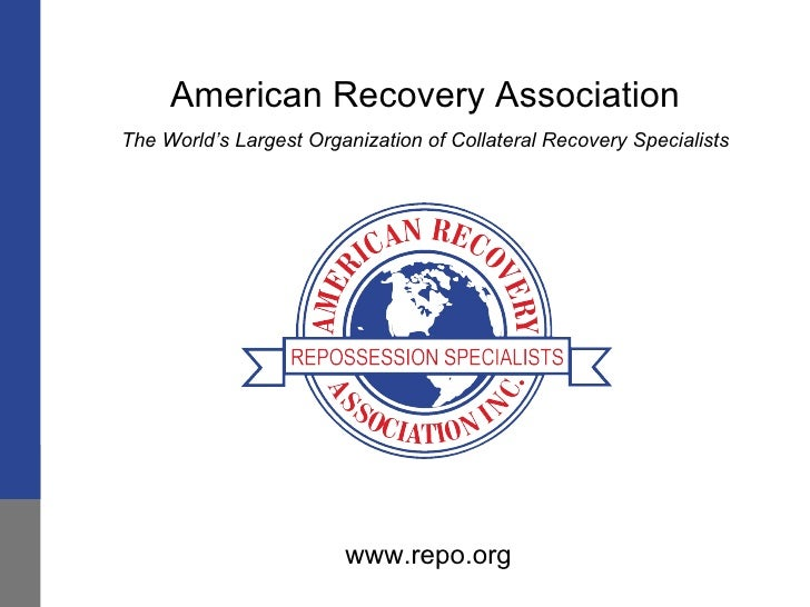 American Recovery Association The World's Largest Organization of Collateral Recovery Specialists www.repo.org