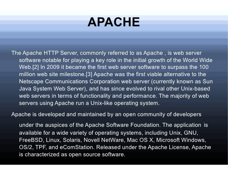 APACHE <ul><li>The Apache HTTP Server, commonly referred to as Apache , is web server software notable for playing a key r...