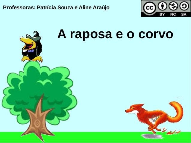 Professoras: Patrícia Souza e Aline Araújo                     A raposa e o corvo