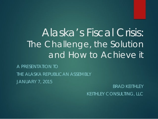 Alaska's Fiscal Crisis: The Challenge, the Solution and How to Achieve it A PRESENTATION TO THE ALASKA REPUBLICAN ASSEMBLY...