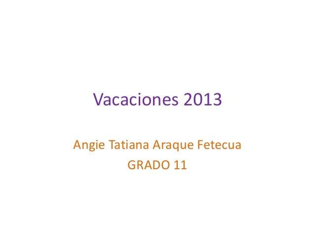 Vacaciones 2013 Angie Tatiana Araque Fetecua GRADO 11