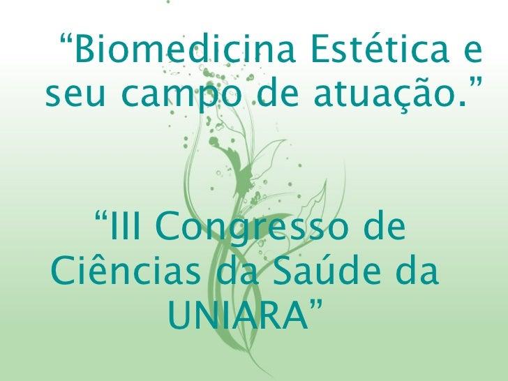 """""""Biomedicina Estética eseu campo de atuação.""""  """"III Congresso deCiências da Saúde da       UNIARA"""""""