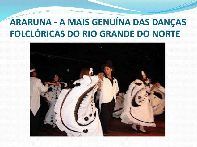 ARARUNA - A MAIS GENUÍNA DAS DANÇAS  FOLCLÓRICAS DO RIO GRANDE DO NORTE  Organizados sempre em pares  enfileirados e/ou em...