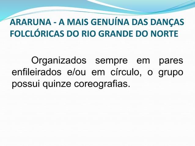 ARARUNA - A MAIS GENUÍNA DAS DANÇAS  FOLCLÓRICAS DO RIO GRANDE DO NORTE  Apresentam-se normalmente com  oito a dez pares d...