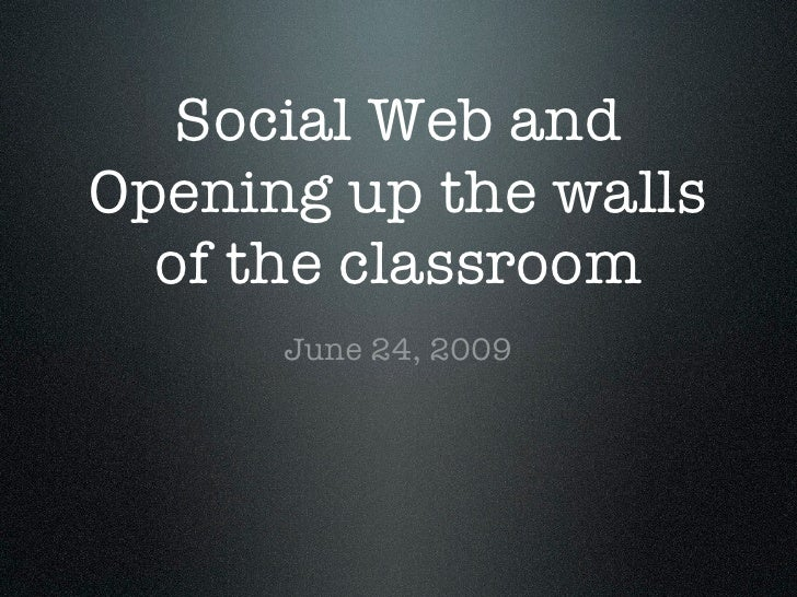 Social Web and Opening up the walls   of the classroom       June 24, 2009