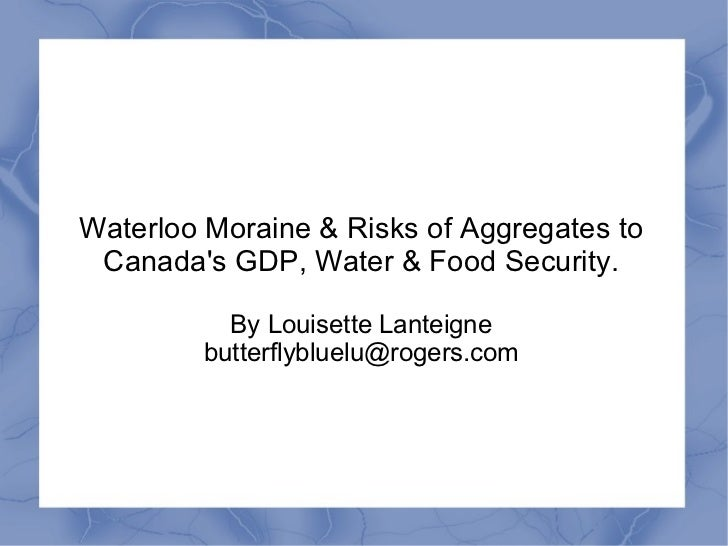 Waterloo Moraine & Risks of Aggregates to Canadas GDP, Water & Food Security.           By Louisette Lanteigne         but...
