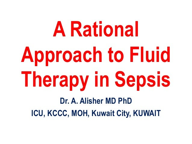 A Rational Approach to Fluid Therapy in Sepsis Dr. A. Alisher MD PhD ICU, KCCC, MOH, Kuwait City, KUWAIT