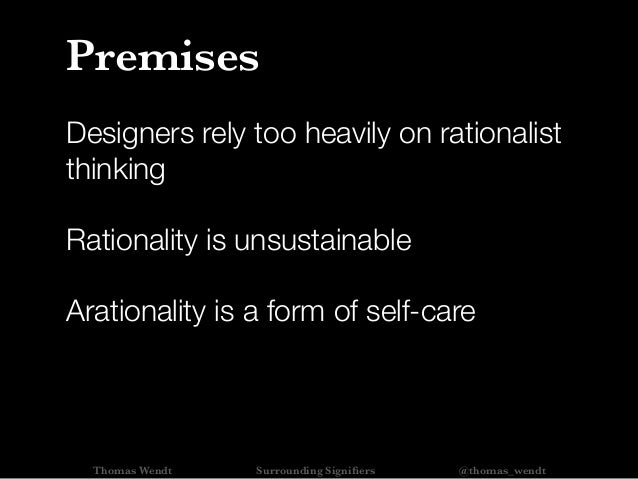 Designers rely too heavily on rationalist thinking Rationality is unsustainable Arationality is a form of self-care Premis...