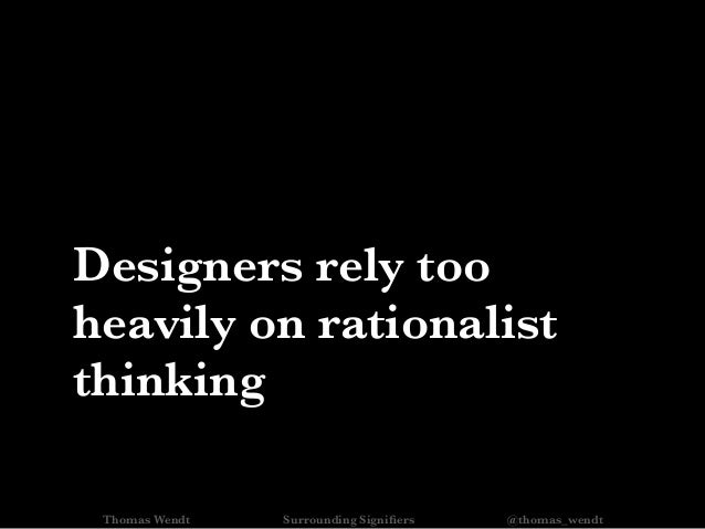 Designers rely too heavily on rationalist thinking Thomas Wendt Surrounding Signifiers @thomas_wendt