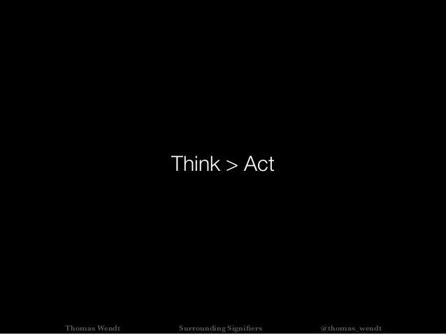 Think > Act Thomas Wendt Surrounding Signifiers @thomas_wendt