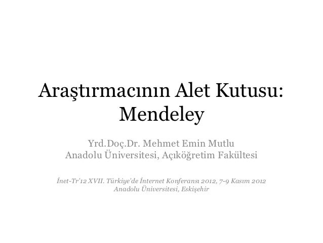 Araştırmacının Alet Kutusu:        Mendeley       Yrd.Doç.Dr. Mehmet Emin Mutlu   Anadolu Üniversitesi, Açıköğretim Fakült...