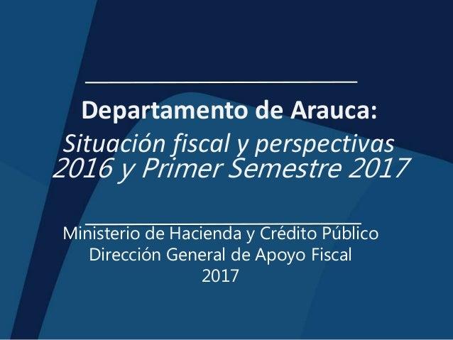 Departamento de Arauca: Situación fiscal y perspectivas 2016 y Primer Semestre 2017 Ministerio de Hacienda y Crédito Públi...
