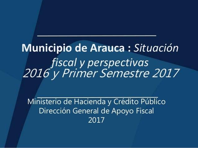 Municipio de Arauca : Situación fiscal y perspectivas 2016 y Primer Semestre 2017 Ministerio de Hacienda y Crédito Público...