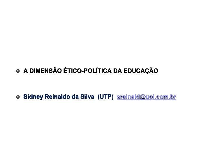 A DIMENSÃO ÉTICO-POLÍTICA DA EDUCAÇÃOSidney Reinaldo da Silva (UTP) sreinald@uol.com.br