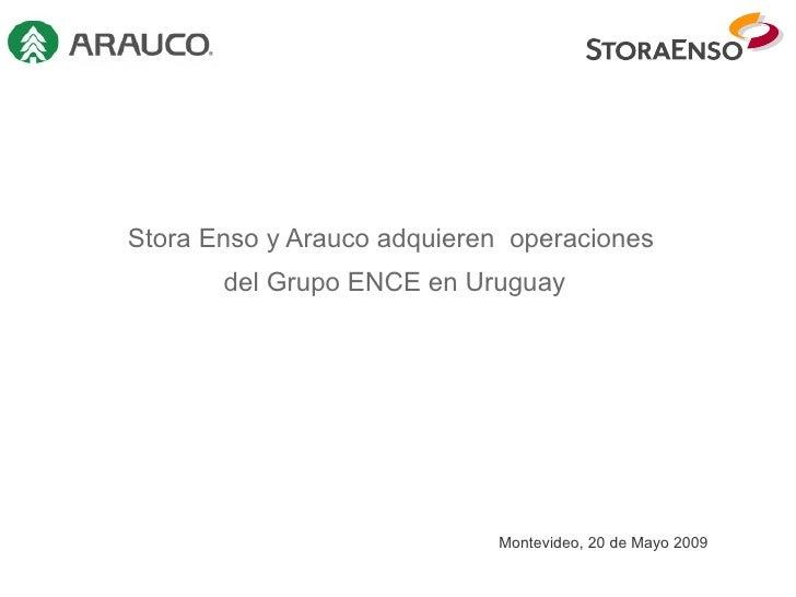 Stora Enso y Arauco adquieren  operaciones  del Grupo ENCE en Uruguay Montevideo, 20 de Mayo 2009