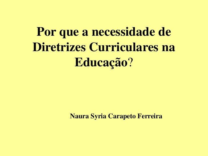 Por que a necessidade deDiretrizes Curriculares na        Educação?      Naura Syria Carapeto Ferreira