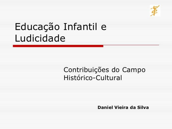 Educação Infantil eLudicidade          Contribuições do Campo          Histórico-Cultural                   Daniel Vieira ...