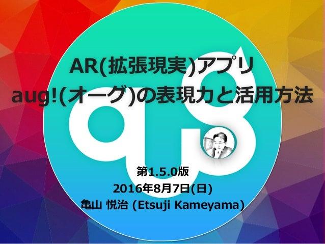 第1.5.0版 2016年8⽉7⽇(⽇) ⻲⼭ 悦治 (Etsuji Kameyama) AR(拡張現実)アプリ aug!(オーグ)の表現⼒と活⽤⽅法