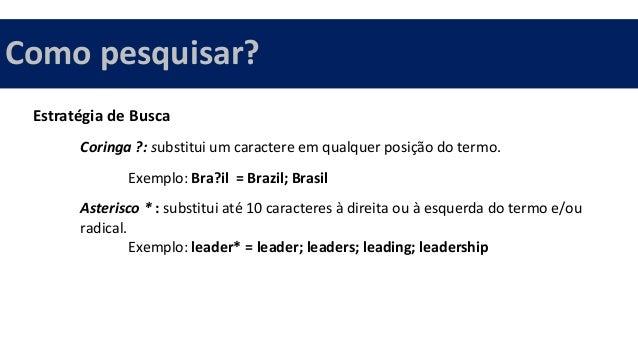Estratégia de Busca Coringa ?: substitui um caractere em qualquer posição do termo. Exemplo: Bra?il = Brazil; Brasil Aster...