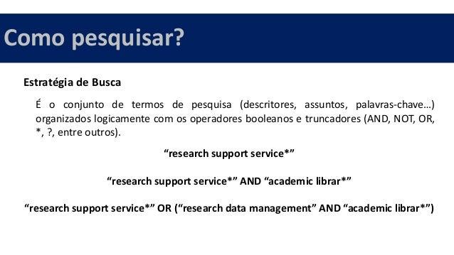 Estratégia de Busca É o conjunto de termos de pesquisa (descritores, assuntos, palavras-chave…) organizados logicamente co...