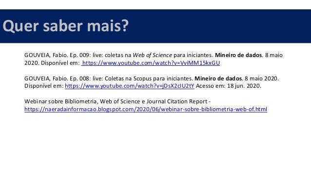 GOUVEIA, Fabio. Ep. 009: live: coletas na Web of Science para iniciantes. Mineiro de dados. 8 maio 2020. Disponível em: ht...