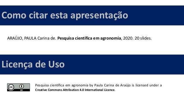 ARAÚJO, PAULA Carina de. Pesquisa científica em agronomia, 2020. 20 slides. Como citar esta apresentação Pesquisa científi...