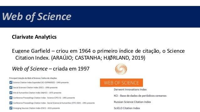 Web of Science Clarivate Analytics Eugene Garfield – criou em 1964 o primeiro índice de citação, o Science Citation Index....