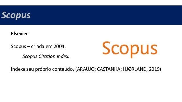 Scopus Elsevier Scopus – criada em 2004. Scopus Citation Index. Indexa seu próprio conteúdo. (ARAÚJO; CASTANHA; HJØRLAND, ...