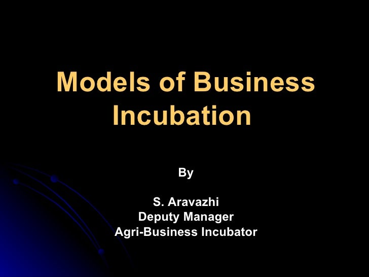 Models of Business Incubation  By S. Aravazhi Deputy Manager Agri-Business Incubator