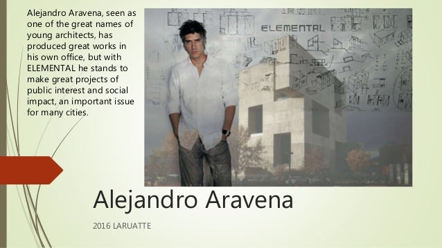 Alejandro Aravena 2016 LARUATTE Alejandro Aravena, seen as one of the great names of young architects, has produced great ...