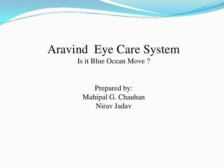 Aravind Eye Care System     Is it Blue Ocean Move ?         Prepared by:      Mahipal G. Chauhan         Nirav Jadav