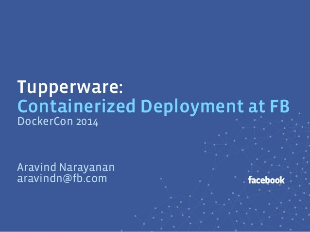 Tupperware: Containerized Deployment at FB Aravind Narayanan aravindn@fb.com DockerCon 2014