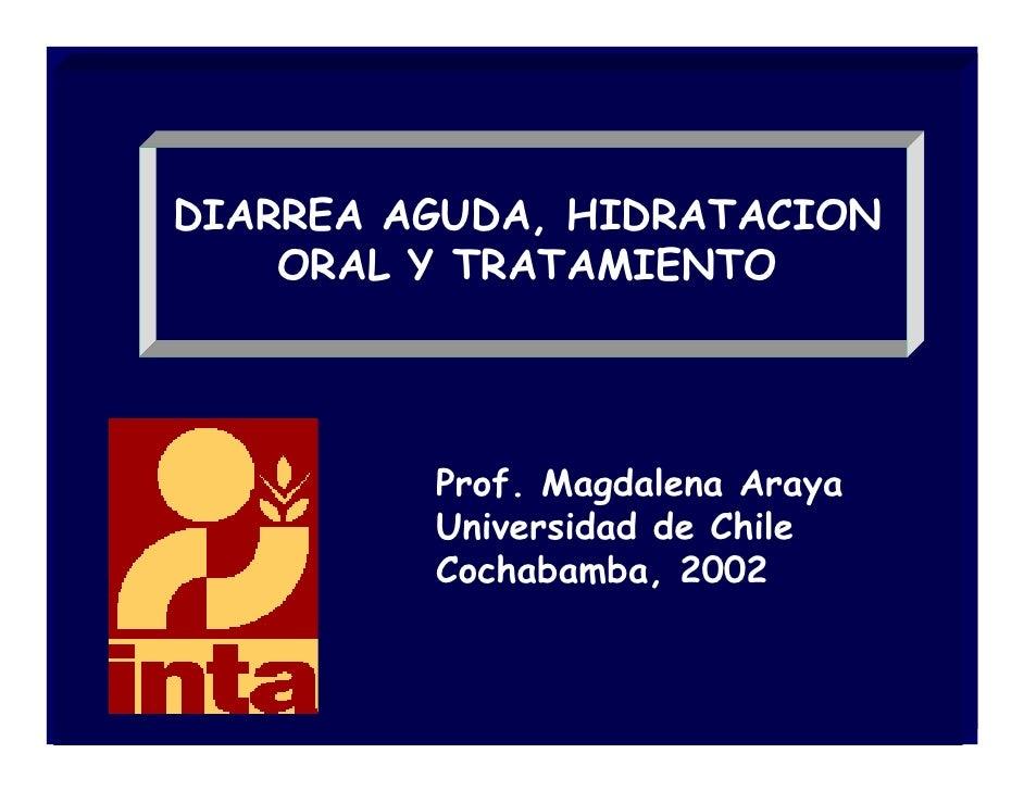 DIARREA AGUDA, HIDRATACION     ORAL Y TRATAMIENTO              Prof. Magdalena Araya          Universidad de Chile        ...