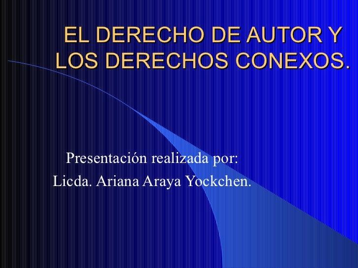 EL DERECHO DE AUTOR Y LOS DERECHOS CONEXOS. Presentación realizada por: Licda. Ariana Araya Yockchen.