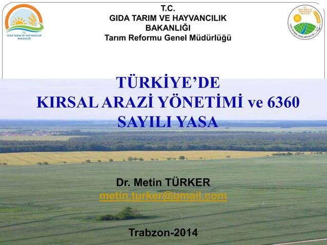 Dr. Metin TÜRKER metin.turker@gmail.com Trabzon-2014 TÜRKİYE'DE KIRSALARAZİ YÖNETİMİ ve 6360 SAYILI YASA T.C. GIDA TARIM V...